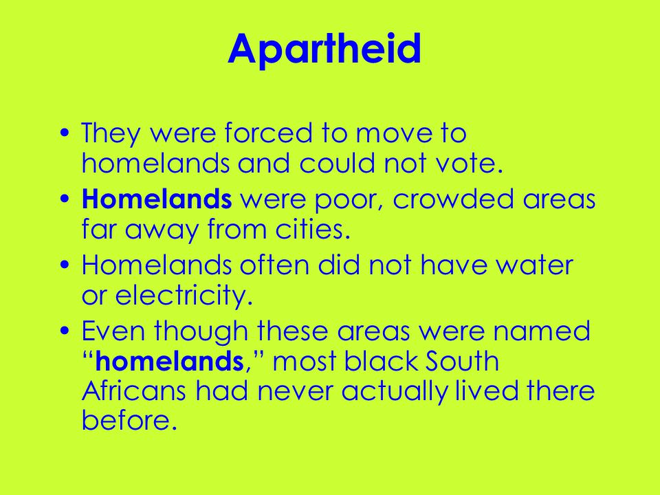 Apartheid They were forced to move to homelands and could not vote.