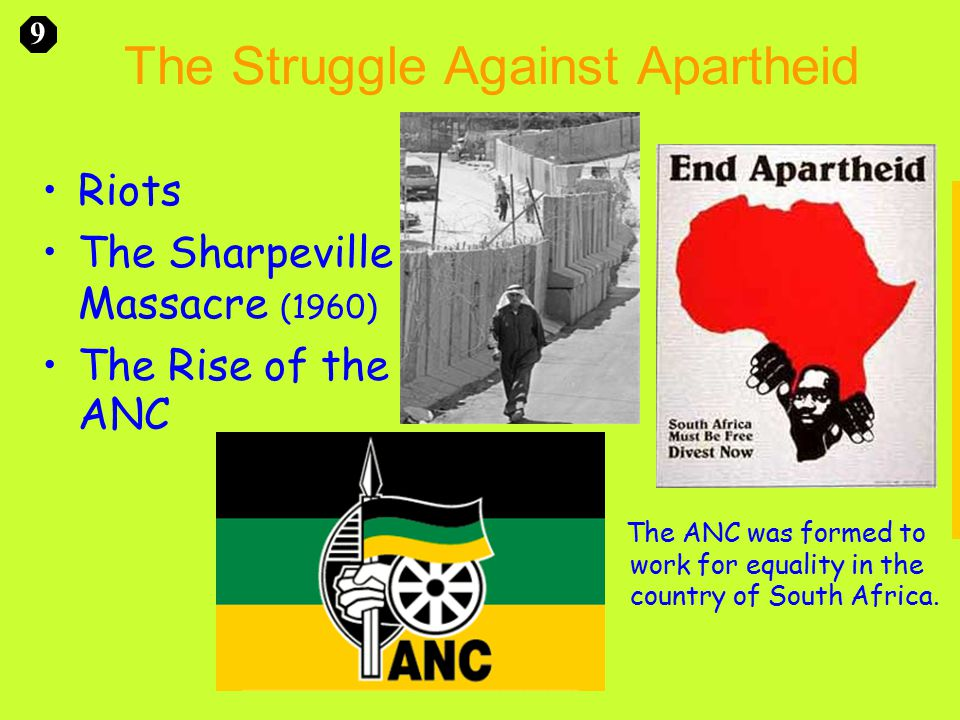 The Struggle Against Apartheid Riots The Sharpeville Massacre (1960) The Rise of the ANC 9 The ANC was formed to work for equality in the country of South Africa.
