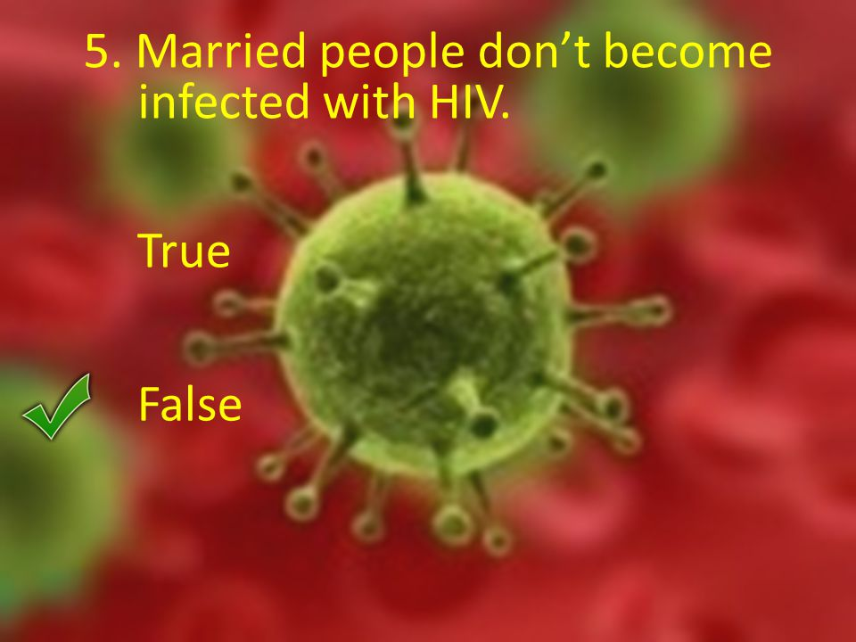5. Married people don't become infected with HIV. True False