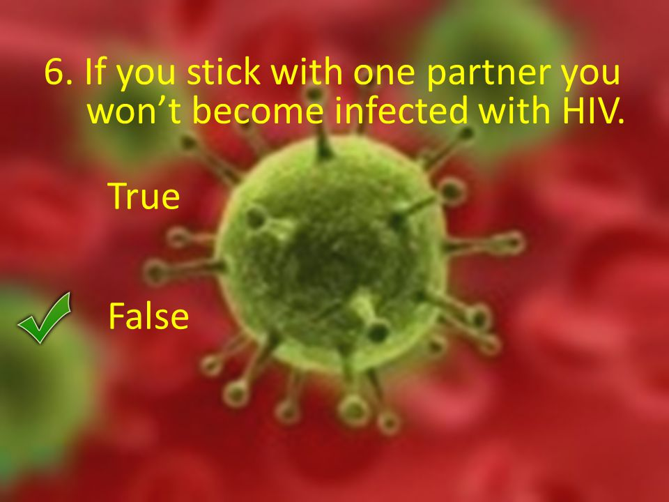 6. If you stick with one partner you won't become infected with HIV. True False