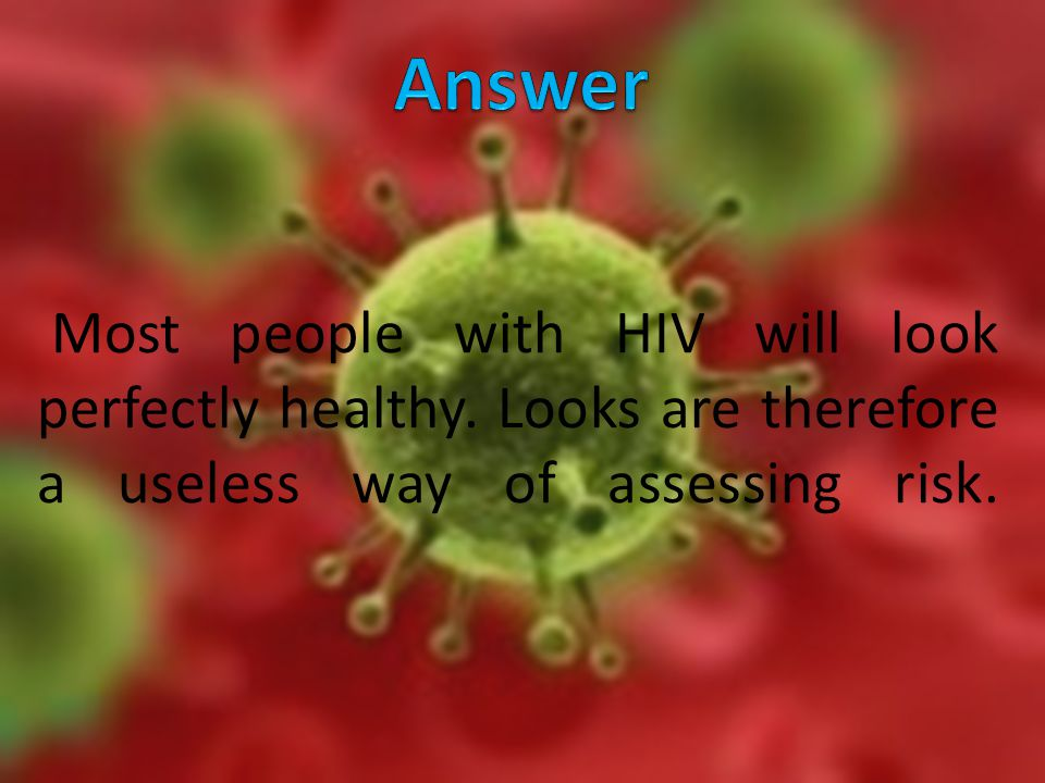 Most people with HIV will look perfectly healthy.