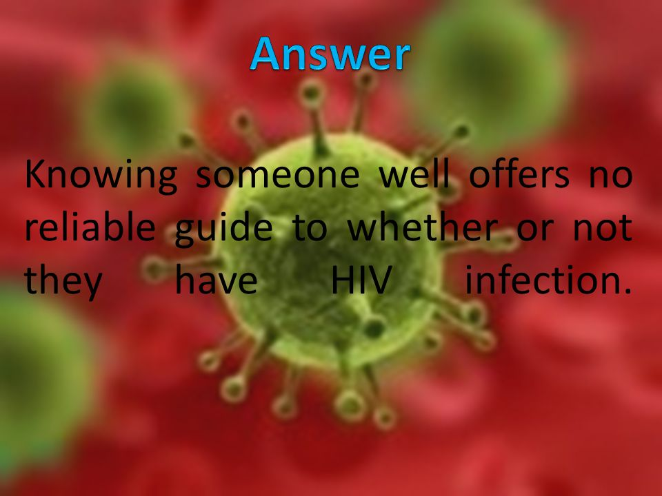 Knowing someone well offers no reliable guide to whether or not they have HIV infection.