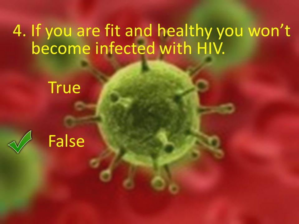 4. If you are fit and healthy you won't become infected with HIV. True False