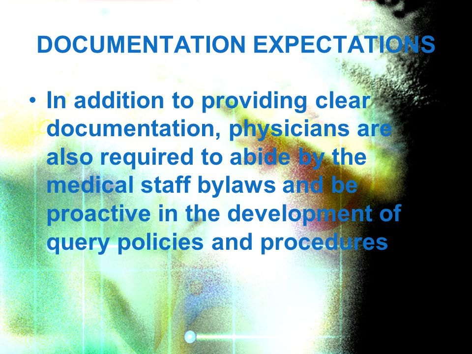 DOCUMENTATION EXPECTATIONS In addition to providing clear documentation, physicians are also required to abide by the medical staff bylaws and be proactive in the development of query policies and procedures