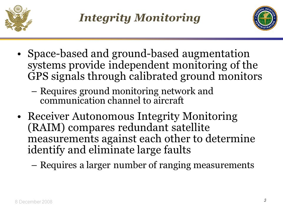 8 December Integrity Monitoring Space-based and ground-based augmentation systems provide independent monitoring of the GPS signals through calibrated ground monitors –Requires ground monitoring network and communication channel to aircraft Receiver Autonomous Integrity Monitoring (RAIM) compares redundant satellite measurements against each other to determine identify and eliminate large faults –Requires a larger number of ranging measurements