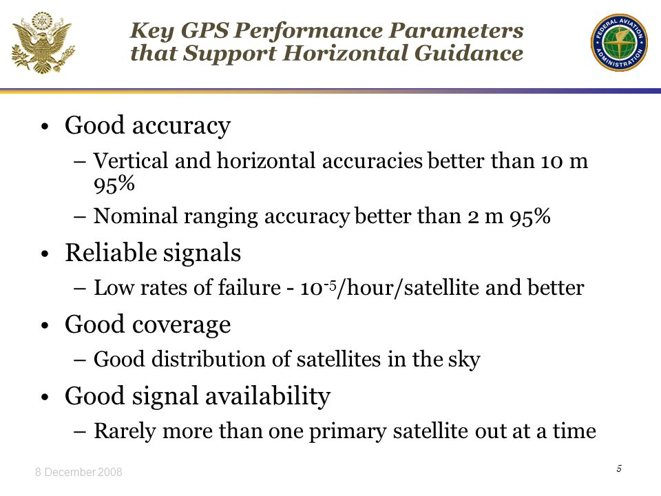 8 December Key GPS Performance Parameters that Support Horizontal Guidance Good accuracy –Vertical and horizontal accuracies better than 10 m 95% –Nominal ranging accuracy better than 2 m 95% Reliable signals –Low rates of failure /hour/satellite and better Good coverage –Good distribution of satellites in the sky Good signal availability –Rarely more than one primary satellite out at a time