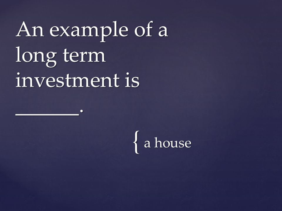 { a house An example of a long term investment is ______.