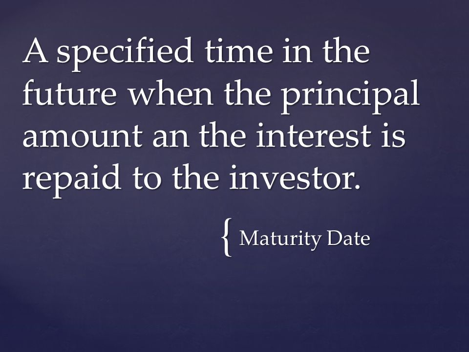 { Maturity Date A specified time in the future when the principal amount an the interest is repaid to the investor.