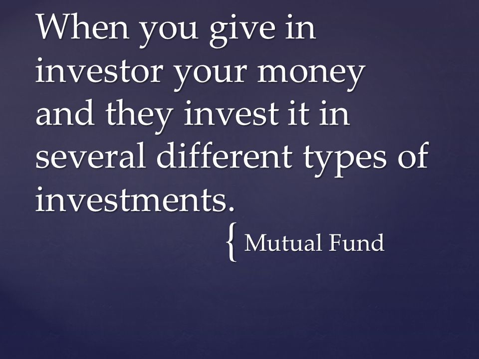 { Mutual Fund When you give in investor your money and they invest it in several different types of investments.