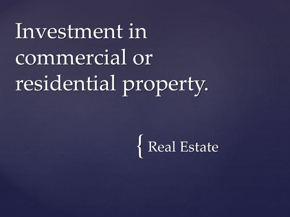 { Real Estate Investment in commercial or residential property.