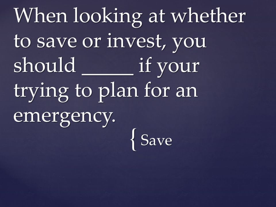 { Save When looking at whether to save or invest, you should _____ if your trying to plan for an emergency.