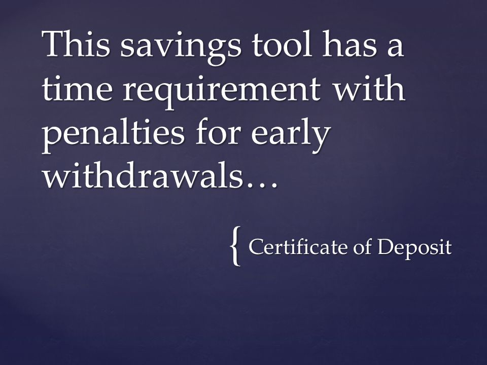 { Certificate of Deposit This savings tool has a time requirement with penalties for early withdrawals…