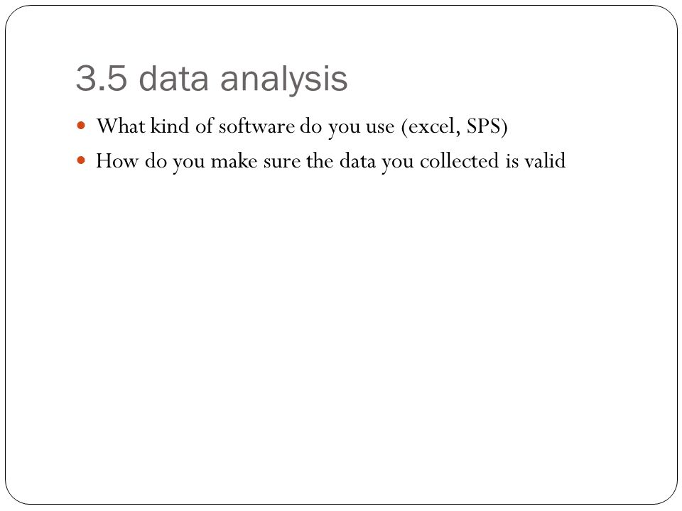 3.5 data analysis What kind of software do you use (excel, SPS) How do you make sure the data you collected is valid