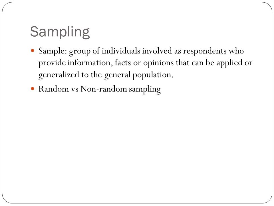 Sampling Sample: group of individuals involved as respondents who provide information, facts or opinions that can be applied or generalized to the general population.