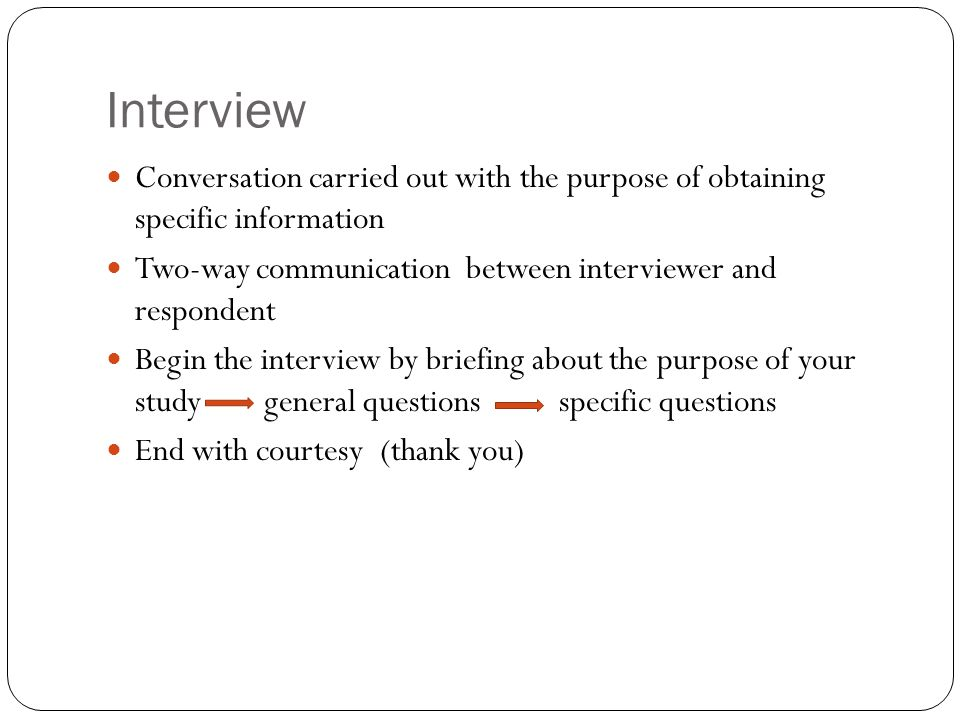 Interview Conversation carried out with the purpose of obtaining specific information Two-way communication between interviewer and respondent Begin the interview by briefing about the purpose of your study general questions specific questions End with courtesy (thank you)