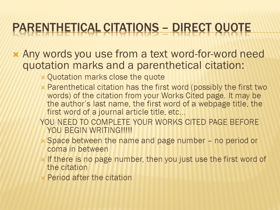  Any words you use from a text word-for-word need quotation marks and a parenthetical citation:  Quotation marks close the quote  Parenthetical citation has the first word (possibly the first two words) of the citation from your Works Cited page.
