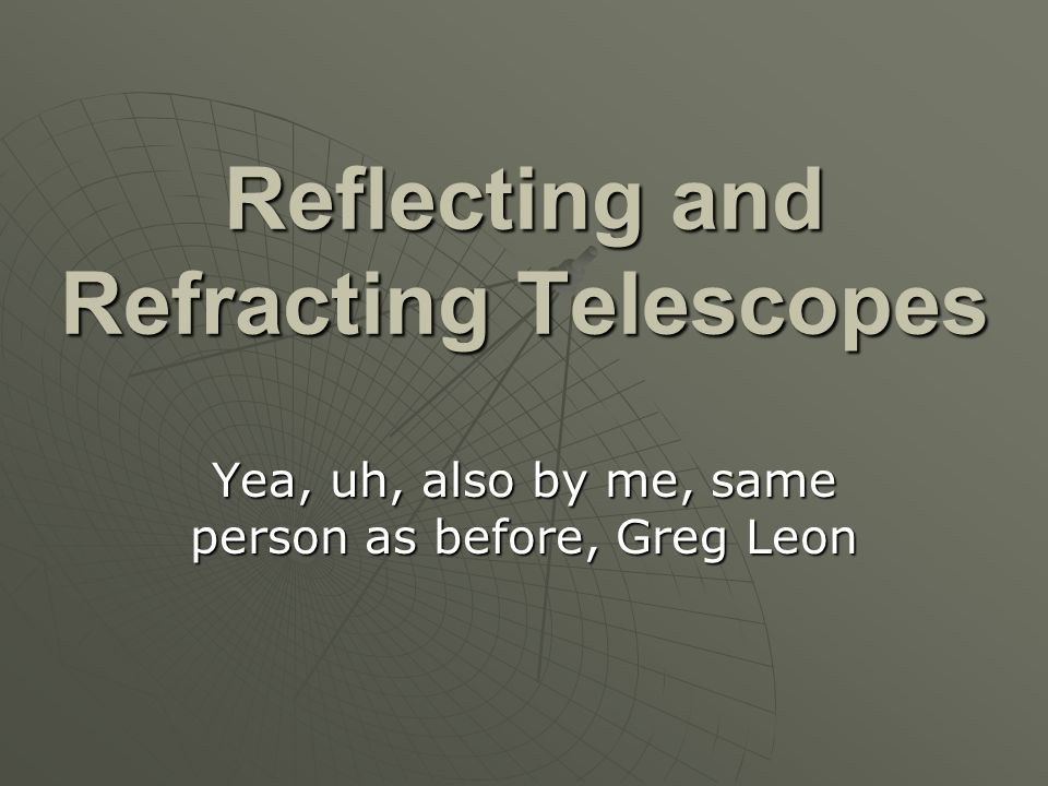 Reflecting and Refracting Telescopes Yea, uh, also by me, same person as before, Greg Leon