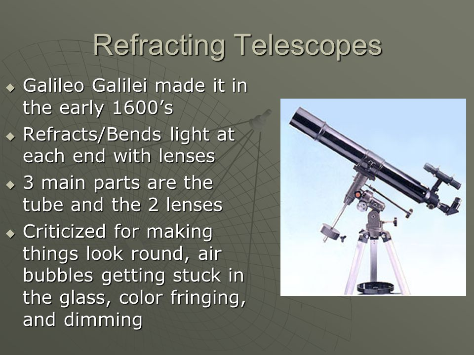 Refracting Telescopes GGGGalileo Galilei made it in the early 1600's RRRRefracts/Bends light at each end with lenses 3333 main parts are the tube and the 2 lenses CCCCriticized for making things look round, air bubbles getting stuck in the glass, color fringing, and dimming