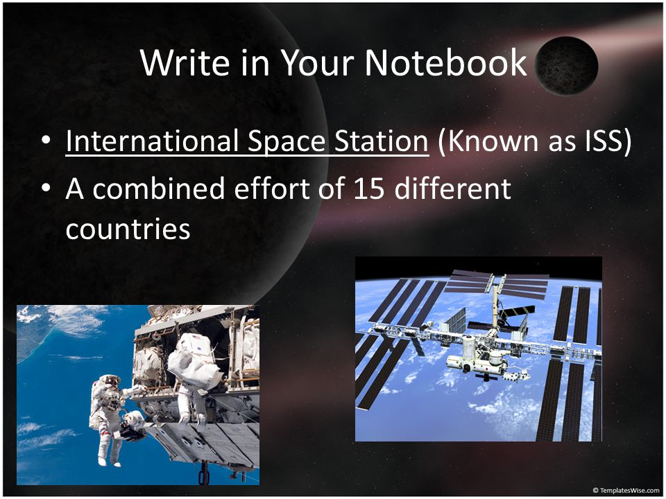 Write in Your Notebook International Space Station (Known as ISS) A combined effort of 15 different countries