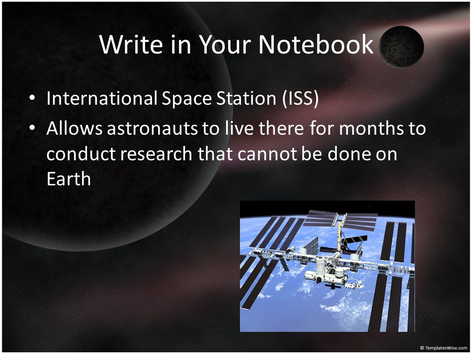 Write in Your Notebook International Space Station (ISS) Allows astronauts to live there for months to conduct research that cannot be done on Earth