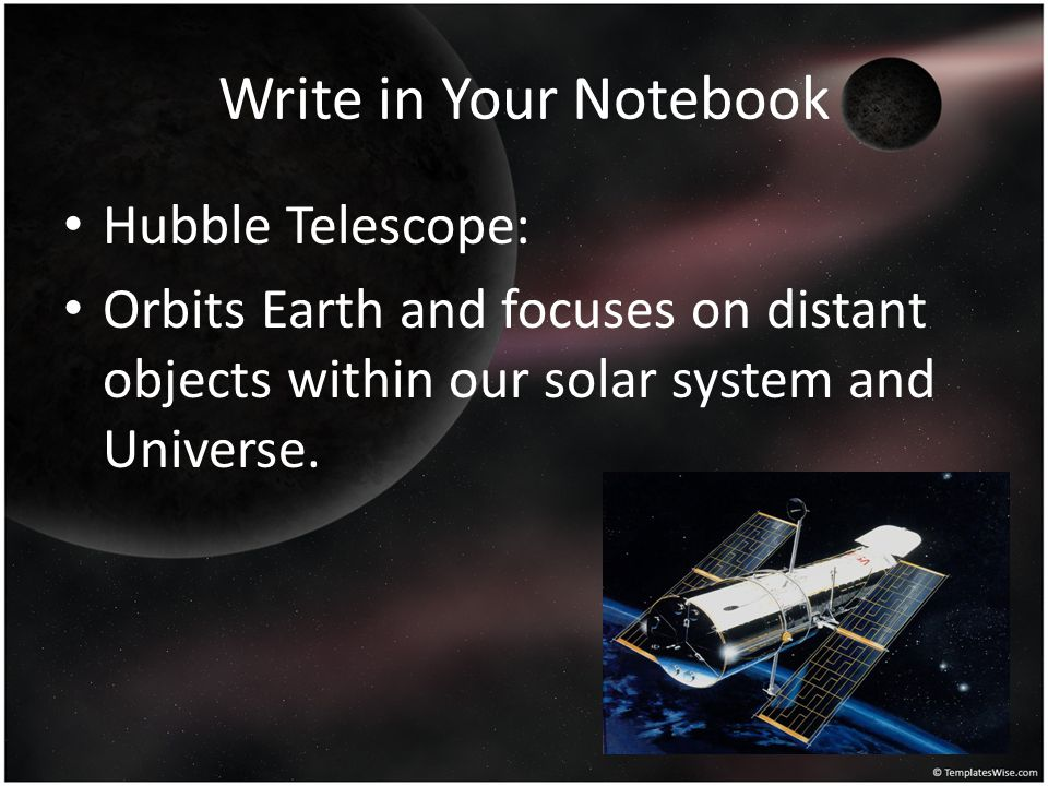 Write in Your Notebook Hubble Telescope: Orbits Earth and focuses on distant objects within our solar system and Universe.