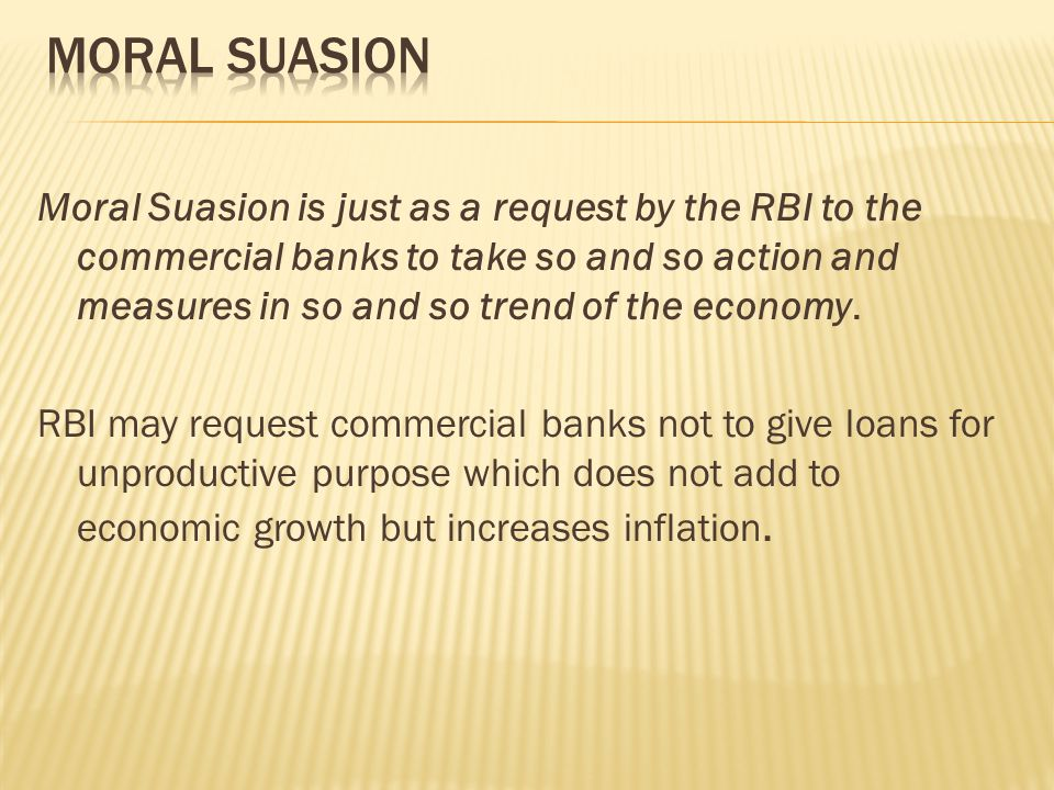 Moral Suasion is just as a request by the RBI to the commercial banks to take so and so action and measures in so and so trend of the economy.