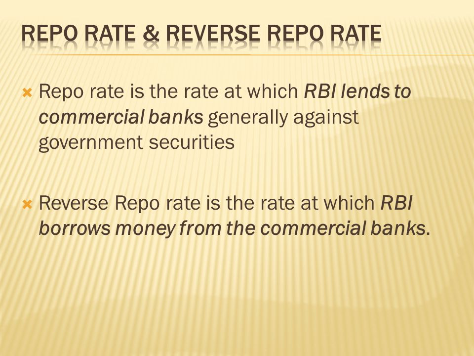  Repo rate is the rate at which RBI lends to commercial banks generally against government securities  Reverse Repo rate is the rate at which RBI borrows money from the commercial banks.