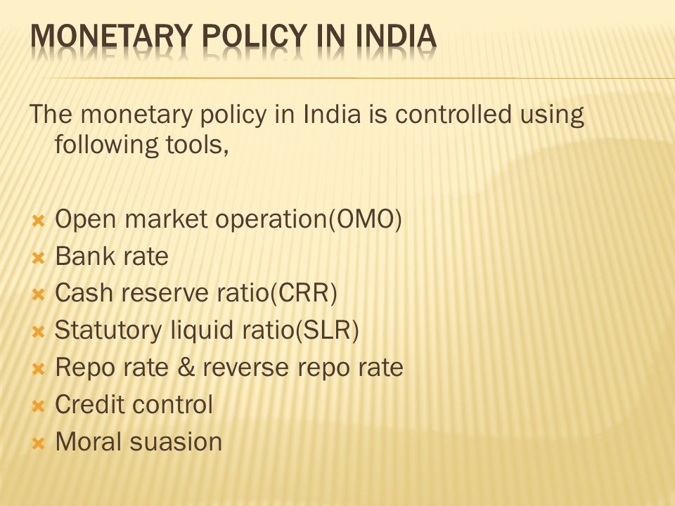 The monetary policy in India is controlled using following tools,  Open market operation(OMO)  Bank rate  Cash reserve ratio(CRR)  Statutory liquid ratio(SLR)  Repo rate & reverse repo rate  Credit control  Moral suasion