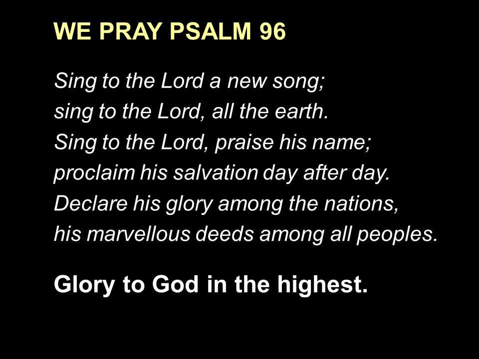 WE PRAY PSALM 96 Sing to the Lord a new song; sing to the Lord, all the earth.