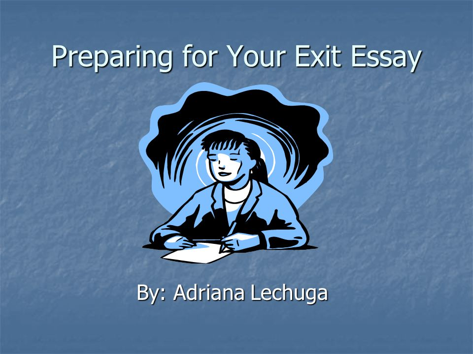 Preparing for Your Exit Essay By: Adriana Lechuga