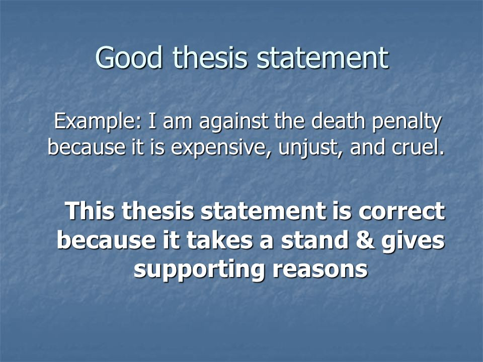 Good thesis statement Example: I am against the death penalty because it is expensive, unjust, and cruel.