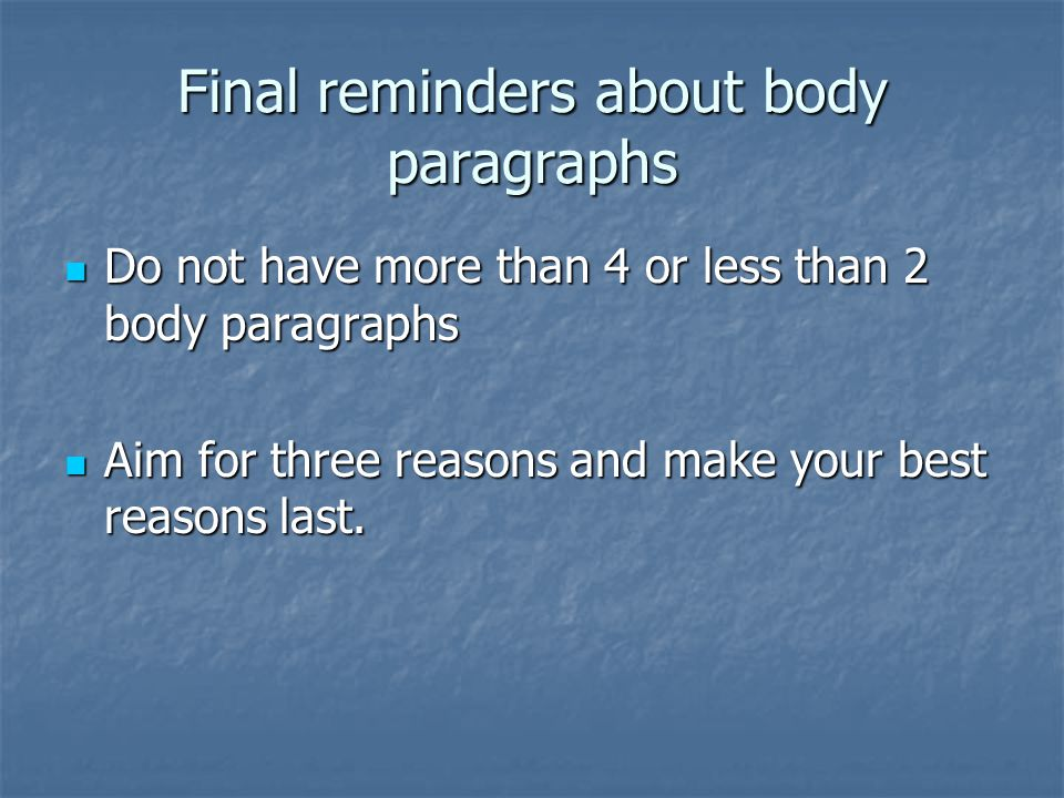 Final reminders about body paragraphs Do not have more than 4 or less than 2 body paragraphs Do not have more than 4 or less than 2 body paragraphs Aim for three reasons and make your best reasons last.