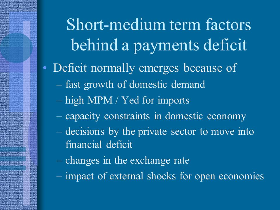 Short-medium term factors behind a payments deficit Deficit normally emerges because of –fast growth of domestic demand –high MPM / Yed for imports –capacity constraints in domestic economy –decisions by the private sector to move into financial deficit –changes in the exchange rate –impact of external shocks for open economies