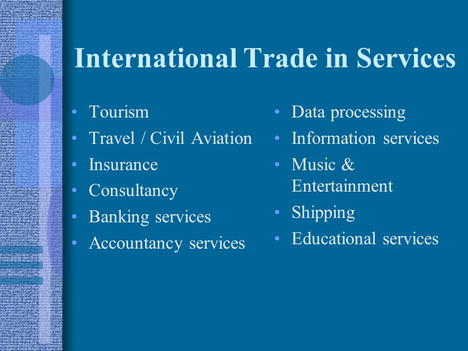 International Trade in Services Tourism Travel / Civil Aviation Insurance Consultancy Banking services Accountancy services Data processing Information services Music & Entertainment Shipping Educational services