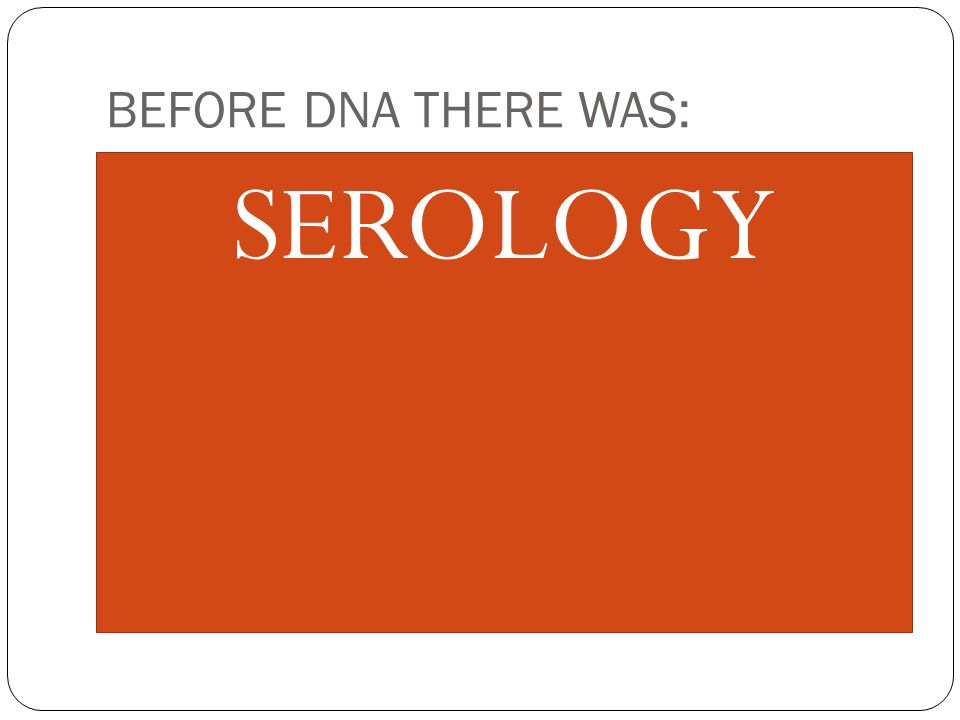 BEFORE DNA THERE WAS: SEROLOGY