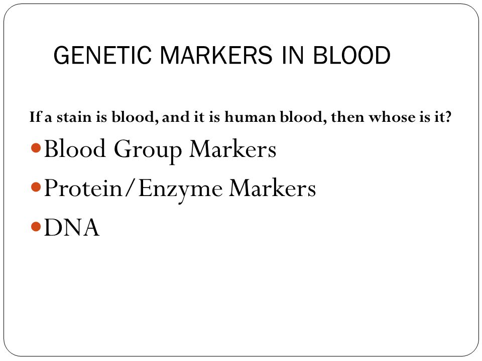 GENETIC MARKERS IN BLOOD If a stain is blood, and it is human blood, then whose is it.