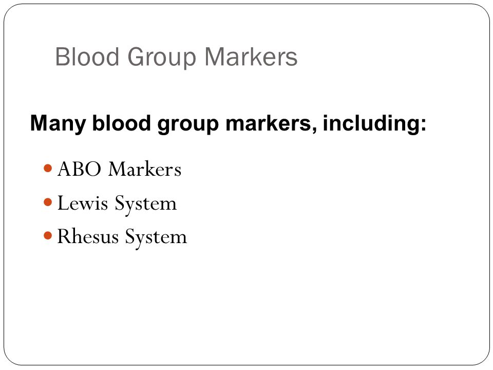 Blood Group Markers ABO Markers Lewis System Rhesus System Many blood group markers, including: