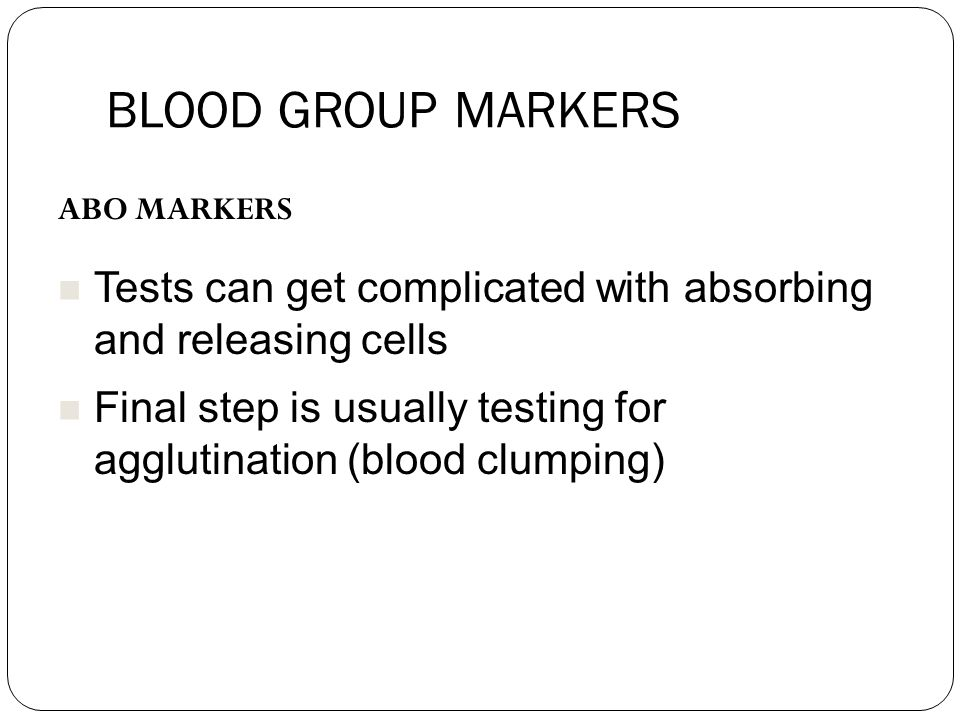 BLOOD GROUP MARKERS ABO MARKERS Tests can get complicated with absorbing and releasing cells Final step is usually testing for agglutination (blood clumping)