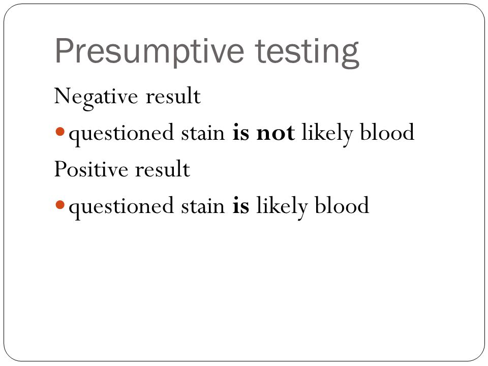 Presumptive testing Negative result questioned stain is not likely blood Positive result questioned stain is likely blood