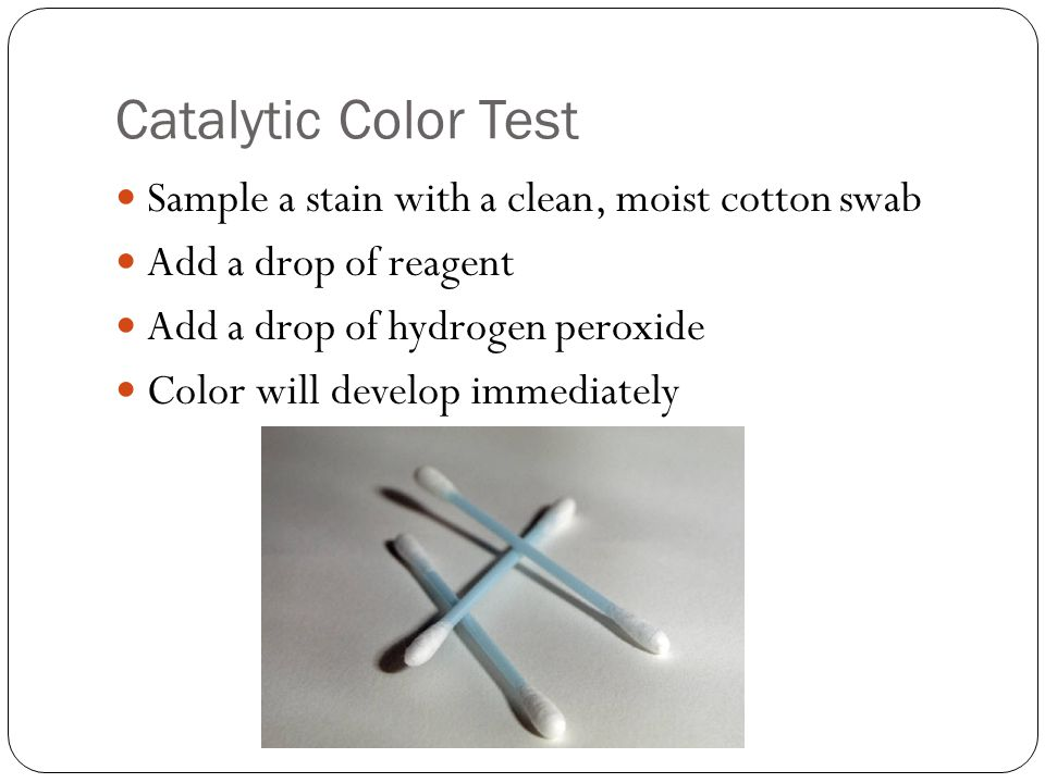 Catalytic Color Test Sample a stain with a clean, moist cotton swab Add a drop of reagent Add a drop of hydrogen peroxide Color will develop immediately