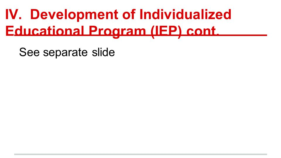 IV. Development of Individualized Educational Program (IEP) cont. See separate slide