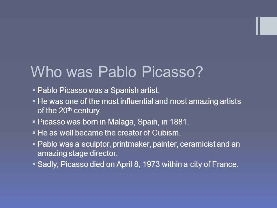Who was Pablo Picasso.  Pablo Picasso was a Spanish artist.