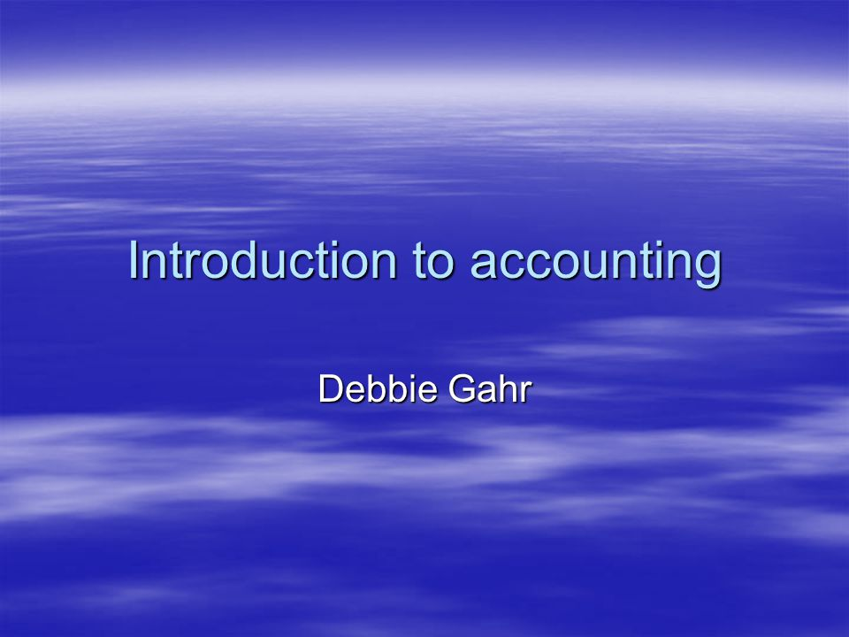 Introduction to accounting Debbie Gahr
