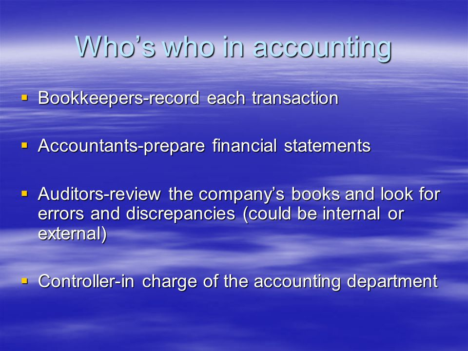 Who's who in accounting  Bookkeepers-record each transaction  Accountants-prepare financial statements  Auditors-review the company's books and look for errors and discrepancies (could be internal or external)  Controller-in charge of the accounting department