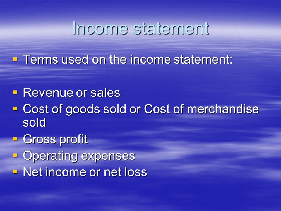 Income statement  Terms used on the income statement:  Revenue or sales  Cost of goods sold or Cost of merchandise sold  Gross profit  Operating expenses  Net income or net loss