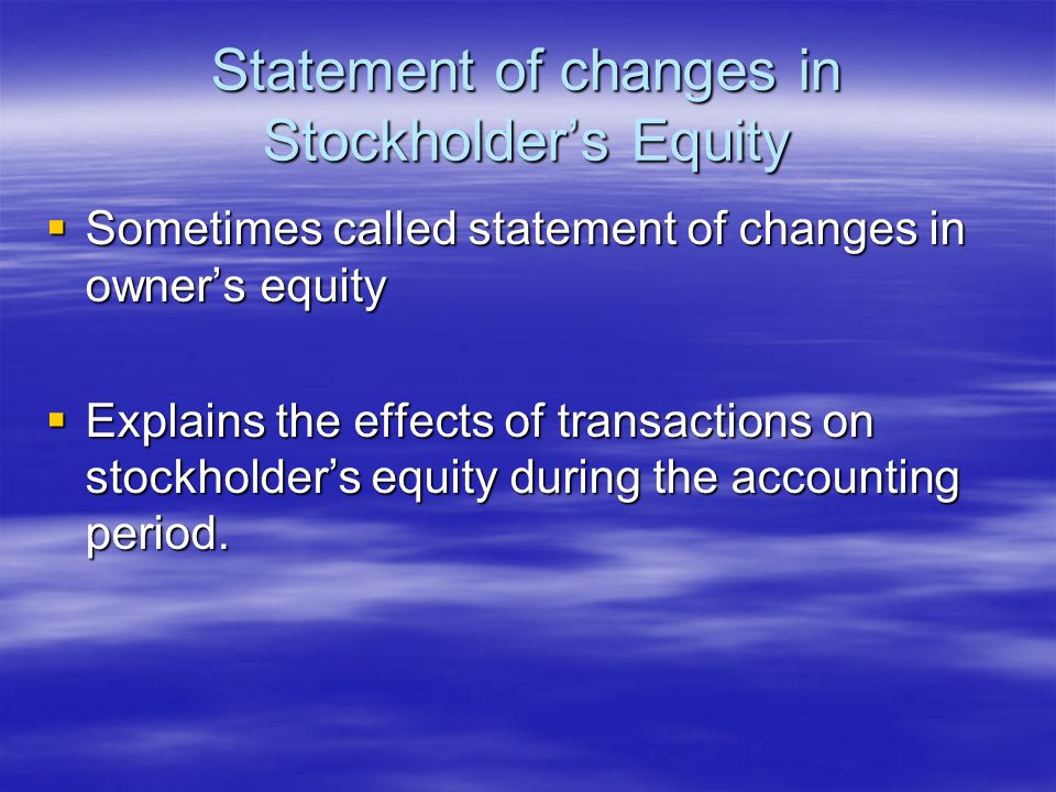 Statement of changes in Stockholder's Equity  Sometimes called statement of changes in owner's equity  Explains the effects of transactions on stockholder's equity during the accounting period.