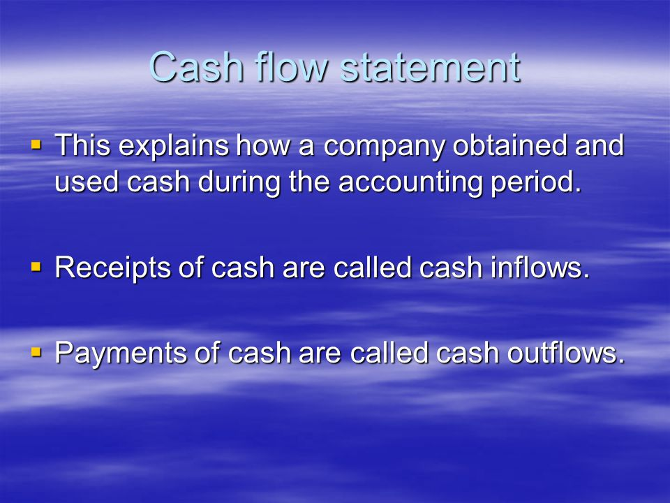 Cash flow statement  This explains how a company obtained and used cash during the accounting period.