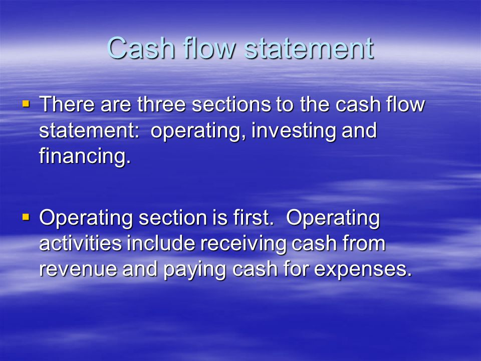 Cash flow statement  There are three sections to the cash flow statement: operating, investing and financing.