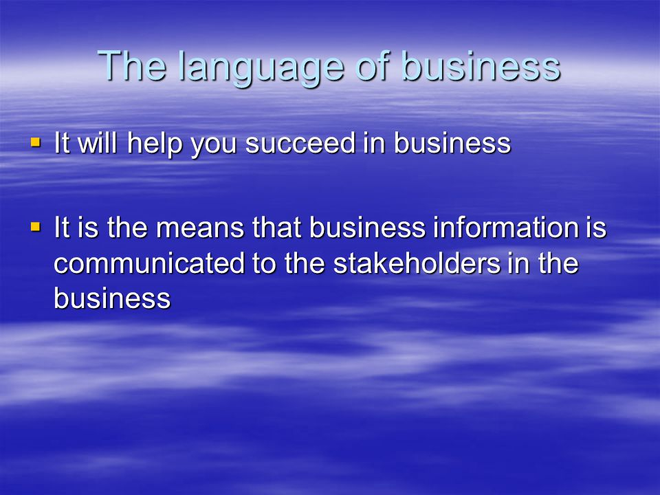The language of business  It will help you succeed in business  It is the means that business information is communicated to the stakeholders in the business