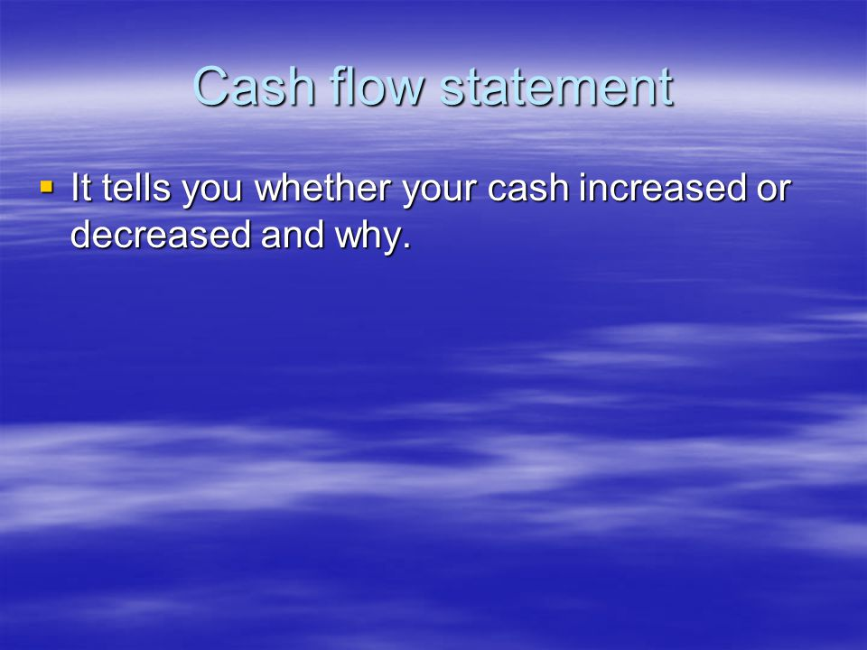 Cash flow statement  It tells you whether your cash increased or decreased and why.